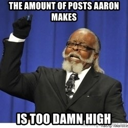 The tolerance is to damn high! - the AMOUNT of posts aaron makes  is too damn high