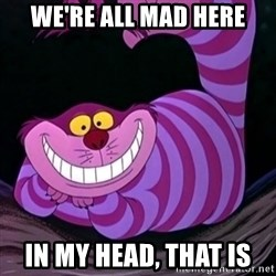 CHESHIRE CAT  - We're all mad here in my head, that is