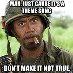 tropic-thunder -  Man, just cause it's a theme song   don't make it not true.