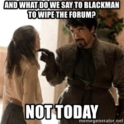 What do we say to the God of Death ? Not today. - and what do we say to blackman to wipe the forum? not today