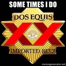 Dos Equis - SOME TIMES I DO