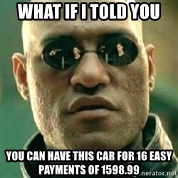what if i told you matri - what if i told you you can have this car for 16 easy payments of 1598.99