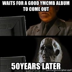 Waiting For - Waits for A good YMCMB album to come out  50years later