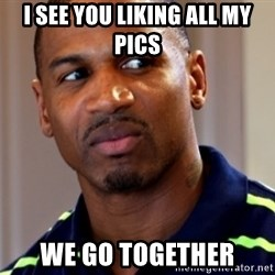 Stevie j - I See You liking all my pIcs We go together