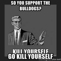 kill yourself guy - So you support the Bulldogs? Go kill yourself
