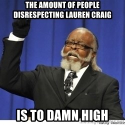 The tolerance is to damn high! - The amOunt of people disrespecting Lauren craiG Is to damn high