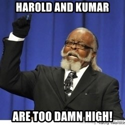 The tolerance is to damn high! - Harold and Kumar are too damn high!