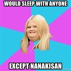 Fat Girl - would sleep with anyone except nanakisan