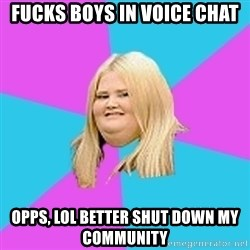 Fat Girl - Fucks boys in voice chat Opps, lol better shut down my community