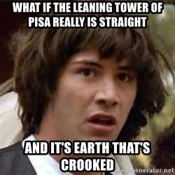 Conspiracy Keanu - what if the leaning tower of pisa REALLY IS STRAIGHT  and it's earth that's crooked
