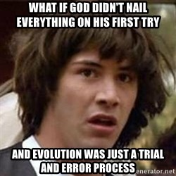 Conspiracy Keanu - what if god didn't nail everything on his first try and evolution was just a trial and error process