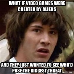 Conspiracy Keanu - what if video games were created by aliens and they just wanted to see who'd pose the biggest threat