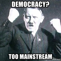 Successful Hitler - DEMOCRACY? TOO MAINSTREAM