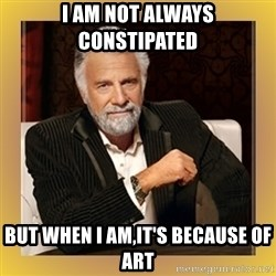 XX beer guy - i am not always CONSTIPATED  but when i am,it's because of art
