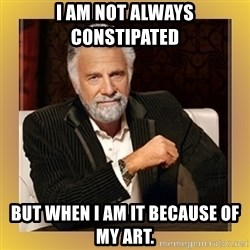 XX beer guy - i am not always constipated  but when i am it because of my art.