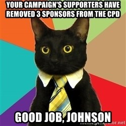 Business Cat - Your campaign's supporters have removed 3 sponsors from the CPD  good job, johnson