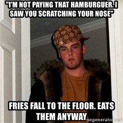 "Scumbag Steve - ""I'M not paying that hamburguer. I saw you scratching your nose"" fries fall to the floor. eats them anyway"
