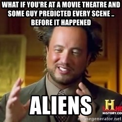 Ancient Aliens - what if you're at a movie theatre and some guy predicted every scene .. before it happened aliens