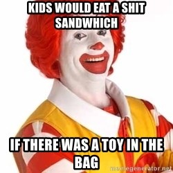 Ronald Mcdonald - Kids would eat a shit sandwhich if there was a toy in the bag