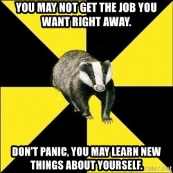 PuffBadger - you may not get the job you want right away. Don't panic, you may learn new things about yourself.