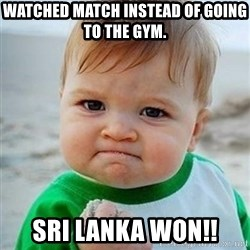Victory Baby - watched match instead of going to the gym. Sri lanka won!!