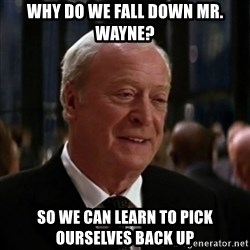 alfred batman asfasdg - why do we fall down mr. wayne? so we can learn to pick ourselves back up