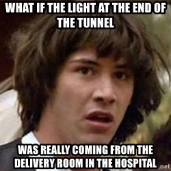 Conspiracy Keanu - what if the light at the end of the tunnel  was really coming from the delivery room in the hospital