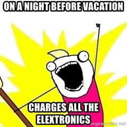 X ALL THE THINGS - ON A NIGHT BEFORE VACATION CHARGES ALL THE ELEXTRONICS