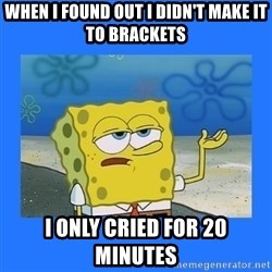 spongebob i only cried for 20 minutes - When i found out i didn't make it to brackets i only cried for 20 minutes