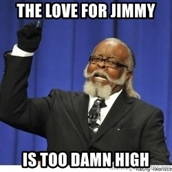 The tolerance is to damn high! - THe love for jimmy  is too damn high