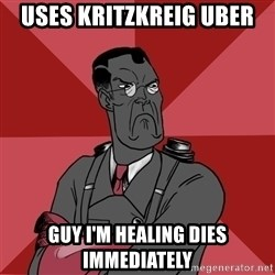 Angry Medic  - USES KRITZKREIG UBER GUY I'M HEALING DIES IMMEDIATELY