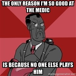 Angry Medic  - THE only reason i'm so good at the medic is because no one else plays him