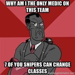 Angry Medic  - why am i the only medic on this team 7 of you snipers can change classes