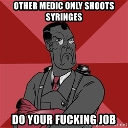 Angry Medic  - other medic only shoots syringes do your fucking job