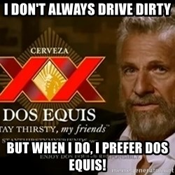 Dos Equis Man - I Don't always drive dirty But When I do, I prefer Dos Equis!