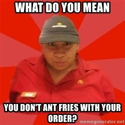McDonald's Employee - what do you mean you don't ant fries with your order?