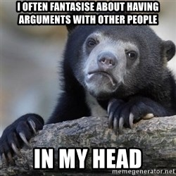 Confession Bear - i often fantasise about having arguments with other people  in my head