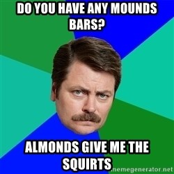 Advice Ron Swanson - do you have any mounds bars? almonds give me the squirts