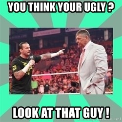 CM Punk Apologize! - You think your ugly ? Look at that guy !