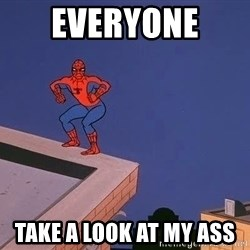 Spiderman12345 - Everyone  Take a look at my ass