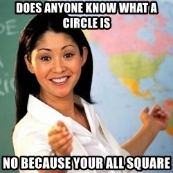 unhelpful teacher - does anyone know what a circle is no because your all square