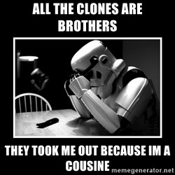 Sad Trooper - all the clones are brothers they took me out because im a cousine