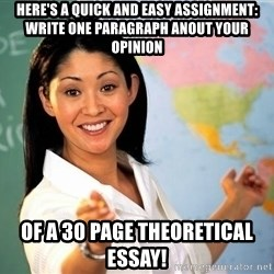 unhelpful teacher - Here's a quick and easy assignment: write one paragraph anout your opinion of a 30 page theoretical essay!