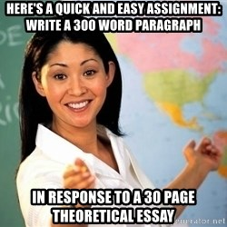 unhelpful teacher - Here's a quick and easy assignment: write a 300 word paragraph in response to a 30 page theoretical essay