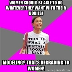 Feminist Cunt - women should be able to do whatever they want with their bodies! modeling? that's degrading to women!