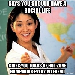unhelpful teacher - Says You Should HAve a social life gives you loads of hot zone homework every weekend