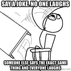 Desk Flip Rage Guy - Say a joke. no one laughs Someone else says the exact same thing and everyone laughs