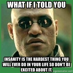 Matrix Morpheus - What if i told you insanity is the hardest thing you will ever do in your life so don't be excited about it.