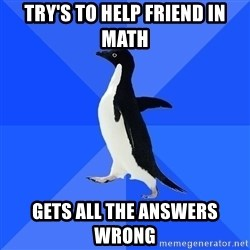 Socially Awkward Penguin - Try's to help friend in math Gets all the ANSWERS wrong