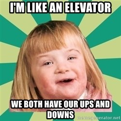 Retard girl - I'm like an elevator we both have our ups and downs